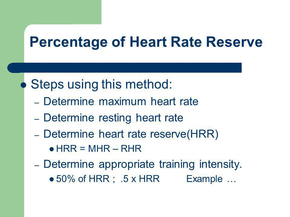 Percentage of Heart Rate Reserve Steps using this method: – Determine maximum heart rate – Determine resting heart rate – Determine heart rate reserve(HRR) HRR = MHR – RHR – Determine appropriate training intensity.
