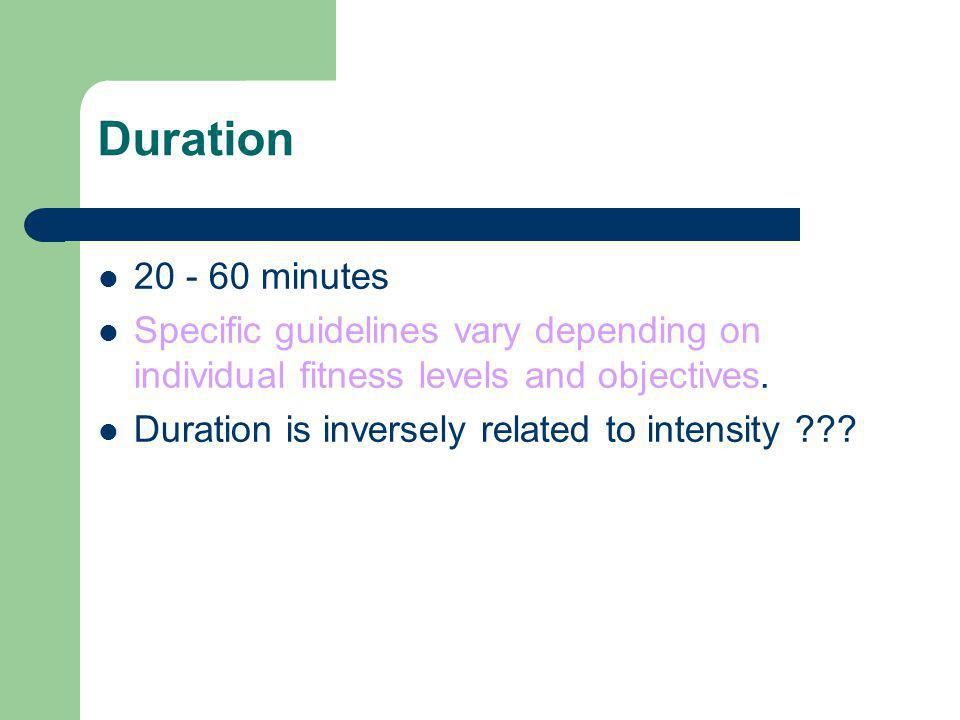 Duration 20 - 60 minutes Specific guidelines vary depending on individual fitness levels and objectives. Duration is inversely related to intensity ??
