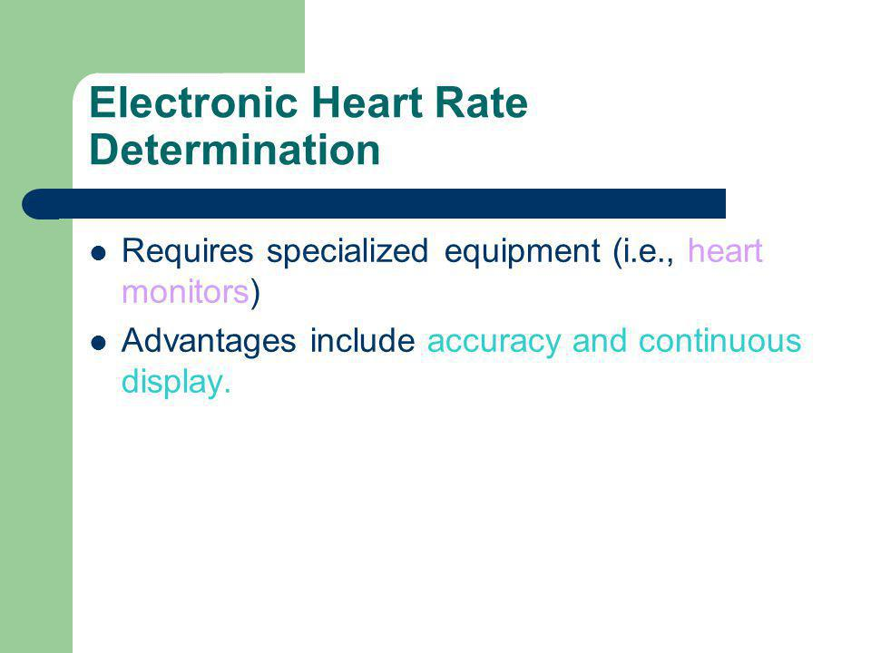 Electronic Heart Rate Determination Requires specialized equipment (i.e., heart monitors) Advantages include accuracy and continuous display.