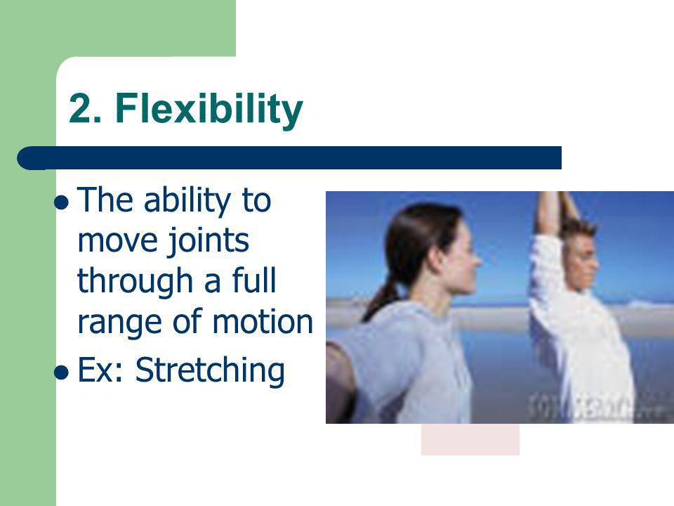 2. Flexibility The ability to move joints through a full range of motion Ex: Stretching