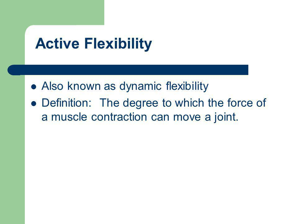 Also known as dynamic flexibility Definition: The degree to which the force of a muscle contraction can move a joint.