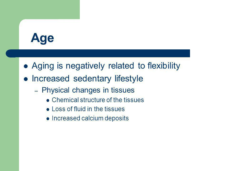 Aging is negatively related to flexibility Increased sedentary lifestyle – Physical changes in tissues Chemical structure of the tissues Loss of fluid in the tissues Increased calcium deposits Age
