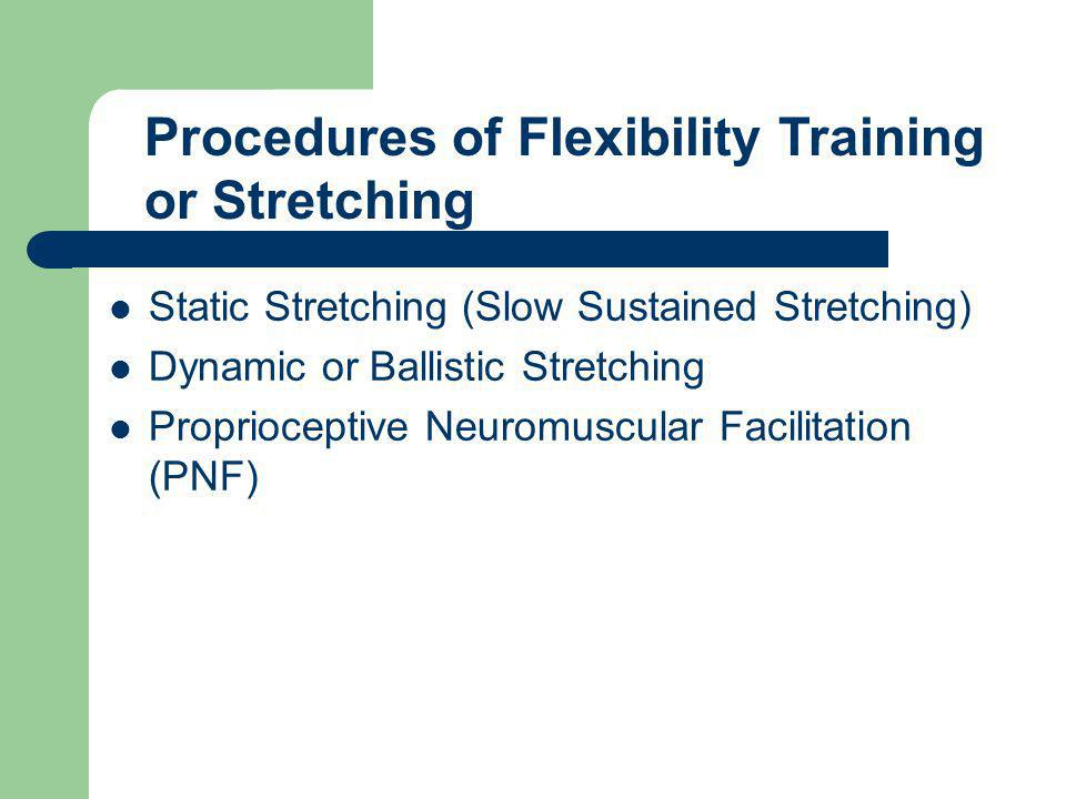 Static Stretching (Slow Sustained Stretching) Dynamic or Ballistic Stretching Proprioceptive Neuromuscular Facilitation (PNF) Procedures of Flexibilit