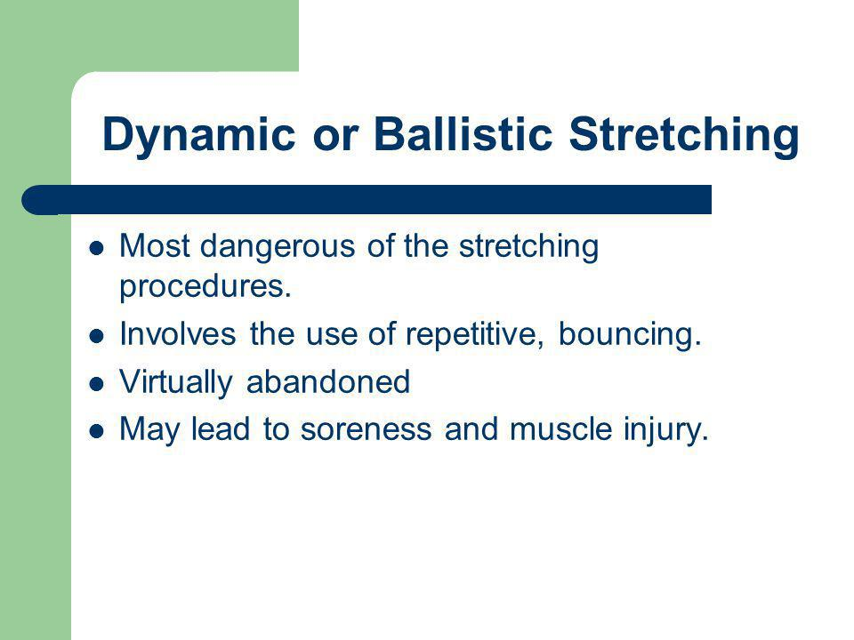 Most dangerous of the stretching procedures. Involves the use of repetitive, bouncing. Virtually abandoned May lead to soreness and muscle injury. Dyn