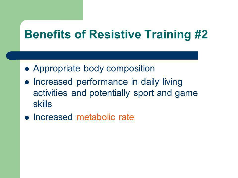 Benefits of Resistive Training #2 Appropriate body composition Increased performance in daily living activities and potentially sport and game skills Increased metabolic rate