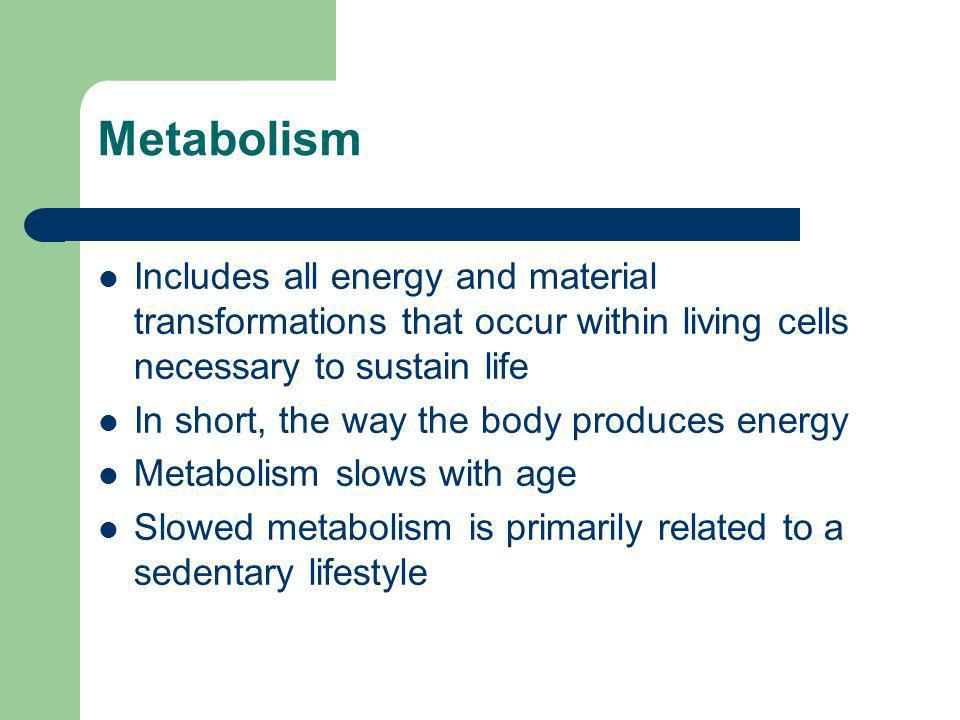 Metabolism Includes all energy and material transformations that occur within living cells necessary to sustain life In short, the way the body produc
