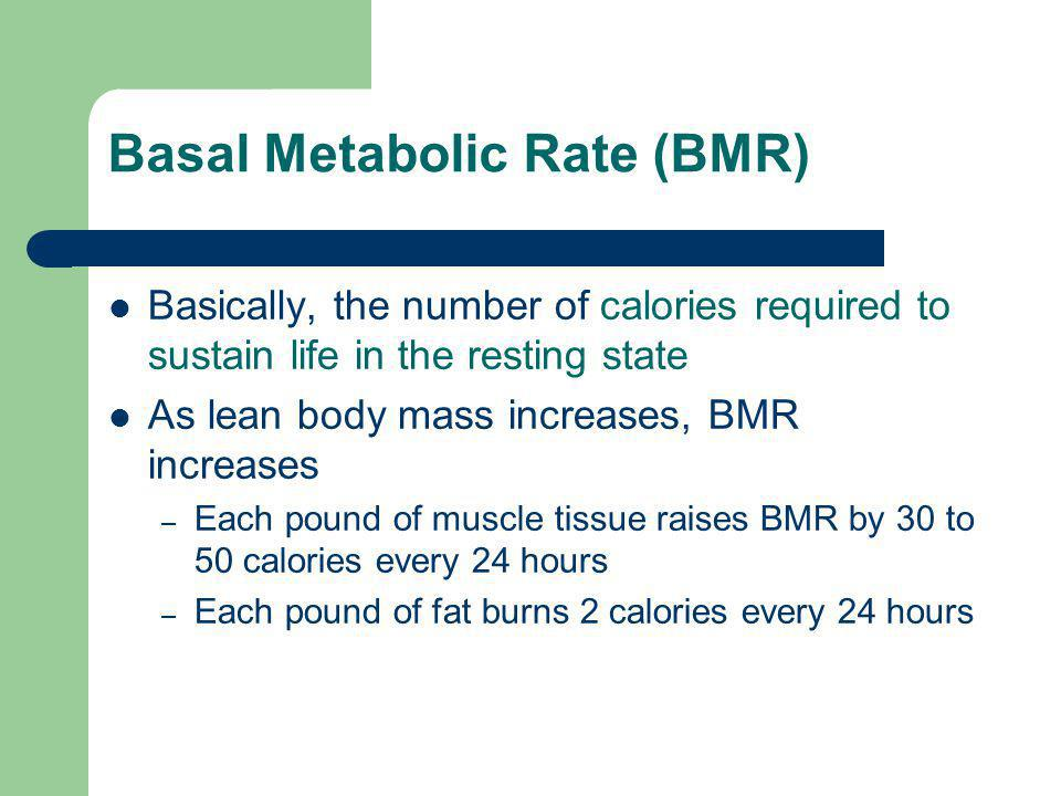 Basal Metabolic Rate (BMR) Basically, the number of calories required to sustain life in the resting state As lean body mass increases, BMR increases – Each pound of muscle tissue raises BMR by 30 to 50 calories every 24 hours – Each pound of fat burns 2 calories every 24 hours