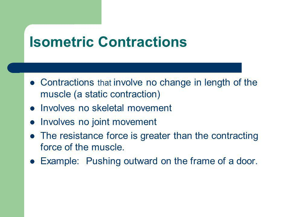 Isometric Contractions Contractions that involve no change in length of the muscle (a static contraction) Involves no skeletal movement Involves no joint movement The resistance force is greater than the contracting force of the muscle.