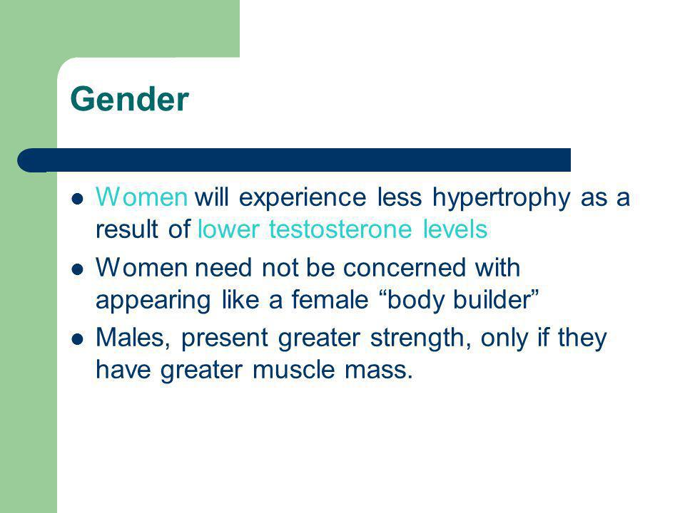 """Gender Women will experience less hypertrophy as a result of lower testosterone levels Women need not be concerned with appearing like a female """"body"""