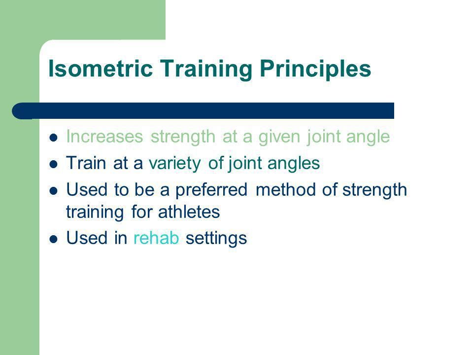 Isometric Training Principles Increases strength at a given joint angle Train at a variety of joint angles Used to be a preferred method of strength t