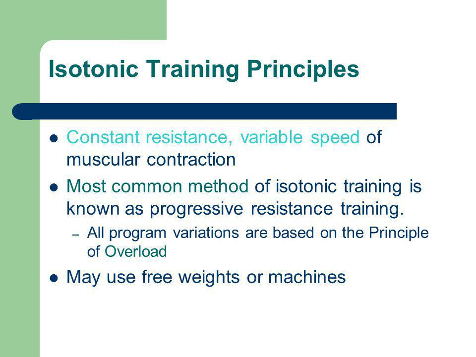 Isotonic Training Principles Constant resistance, variable speed of muscular contraction Most common method of isotonic training is known as progressi