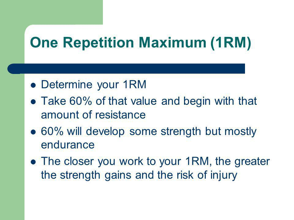 One Repetition Maximum (1RM) Determine your 1RM Take 60% of that value and begin with that amount of resistance 60% will develop some strength but mos