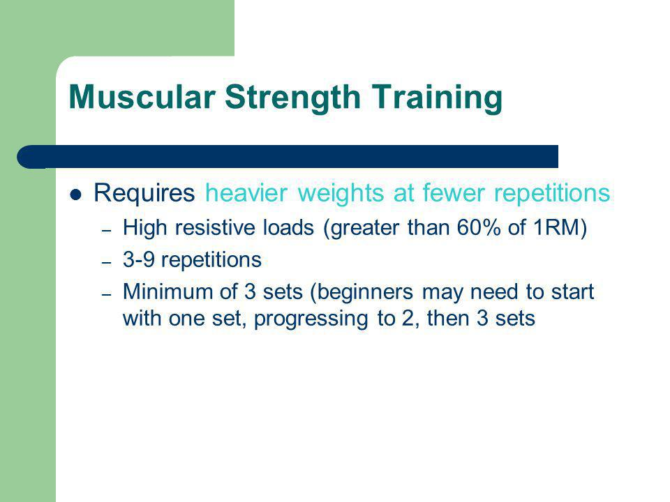 Muscular Strength Training Requires heavier weights at fewer repetitions – High resistive loads (greater than 60% of 1RM) – 3-9 repetitions – Minimum