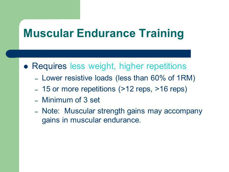 Muscular Endurance Training Requires less weight, higher repetitions – Lower resistive loads (less than 60% of 1RM) – 15 or more repetitions (>12 reps