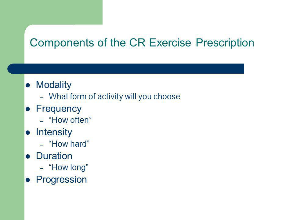 Components of the CR Exercise Prescription Modality – What form of activity will you choose Frequency – How often Intensity – How hard Duration – How long Progression