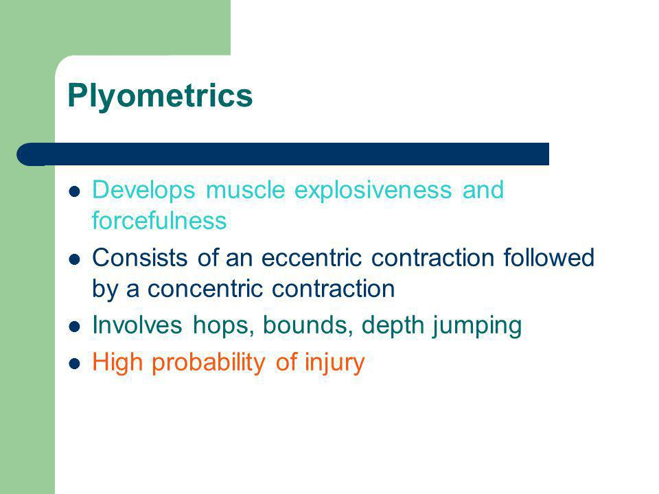 Plyometrics Develops muscle explosiveness and forcefulness Consists of an eccentric contraction followed by a concentric contraction Involves hops, bounds, depth jumping High probability of injury