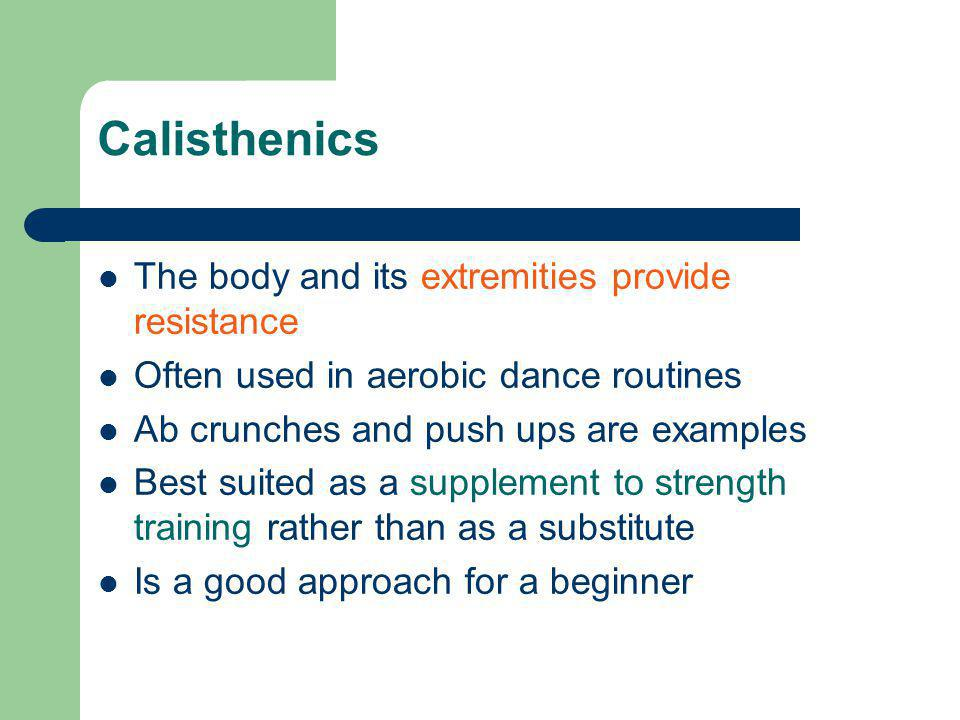 Calisthenics The body and its extremities provide resistance Often used in aerobic dance routines Ab crunches and push ups are examples Best suited as a supplement to strength training rather than as a substitute Is a good approach for a beginner