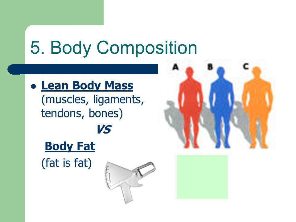 5. Body Composition Lean Body Mass (muscles, ligaments, tendons, bones) VS Body Fat (fat is fat)