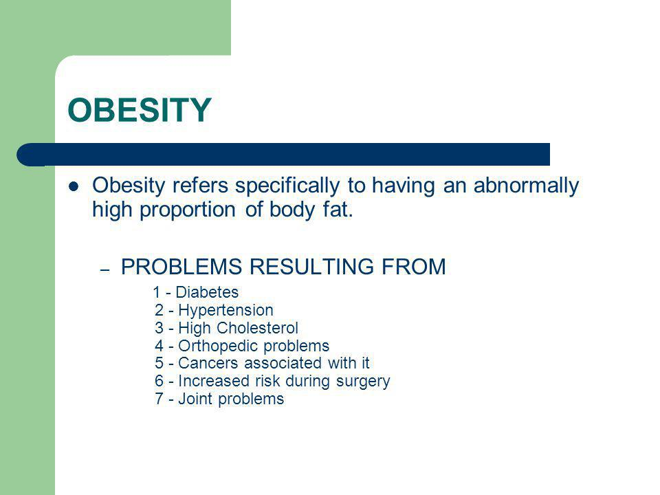 OBESITY Obesity refers specifically to having an abnormally high proportion of body fat. – PROBLEMS RESULTING FROM 1 - Diabetes 2 - Hypertension 3 - H