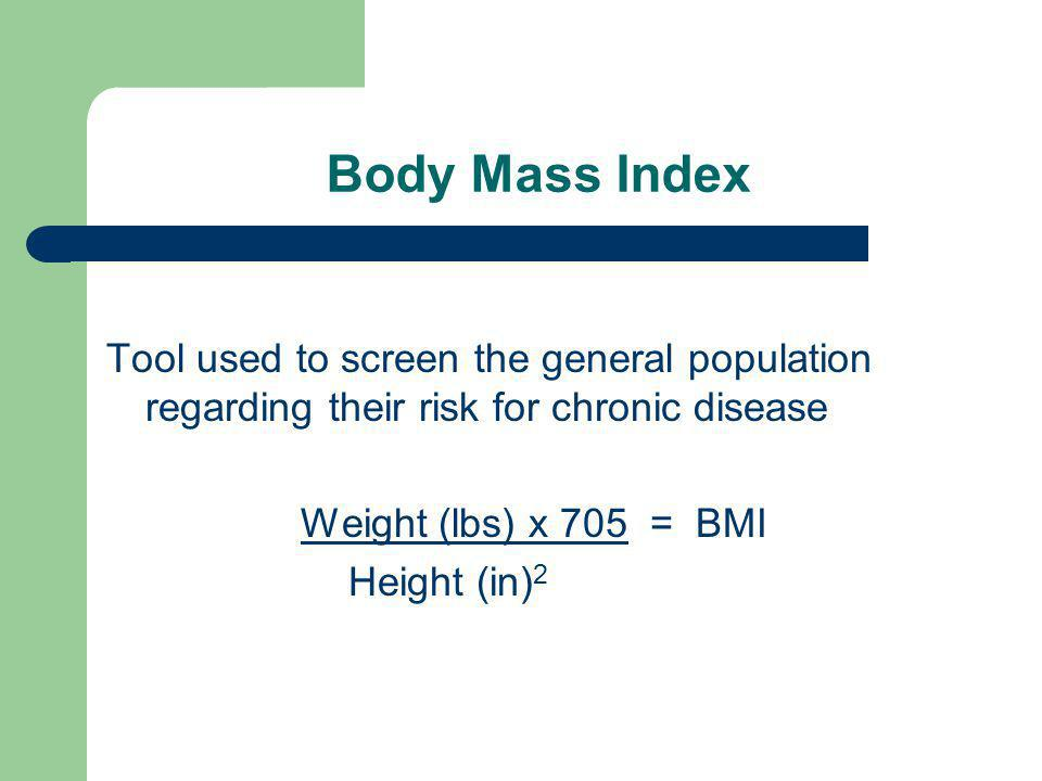 Body Mass Index Tool used to screen the general population regarding their risk for chronic disease Weight (lbs) x 705 = BMI Height (in) 2
