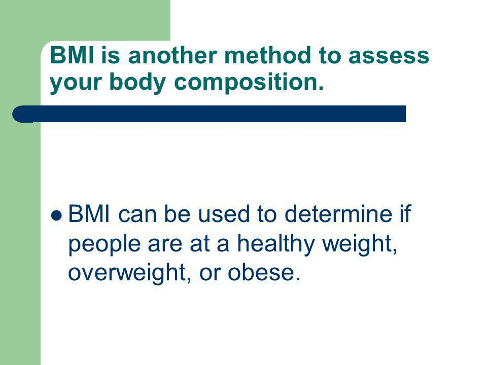 BMI is another method to assess your body composition. BMI can be used to determine if people are at a healthy weight, overweight, or obese.