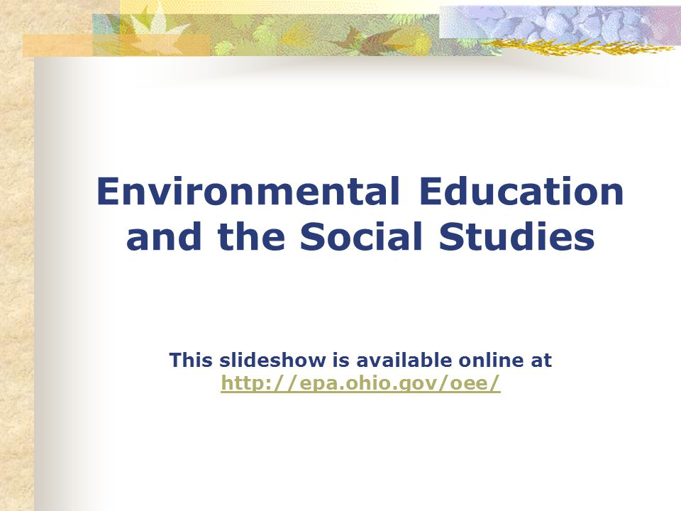 Environmental Education and the Social Studies This slideshow is available online at http://epa.ohio.gov/oee/ http://epa.ohio.gov/oee/