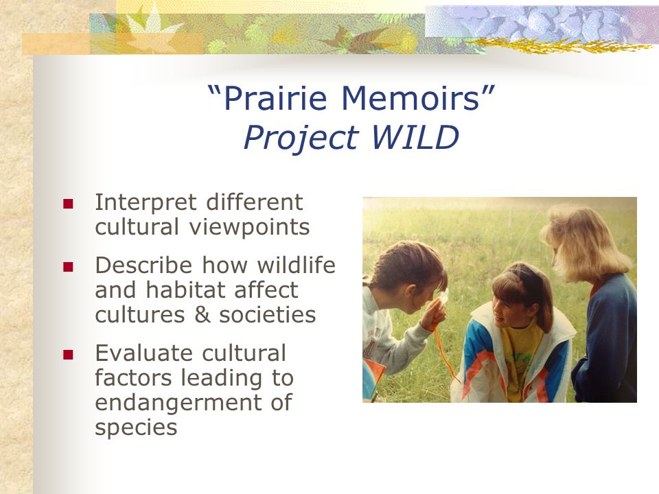 Prairie Memoirs Project WILD Interpret different cultural viewpoints Describe how wildlife and habitat affect cultures & societies Evaluate cultural factors leading to endangerment of species
