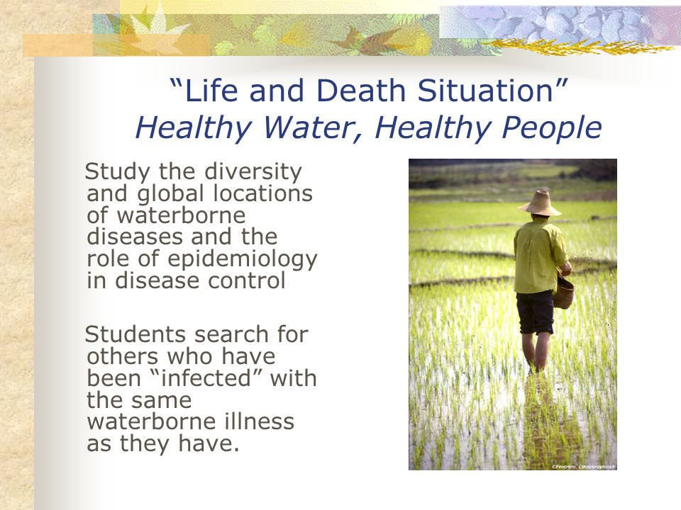 Life and Death Situation Healthy Water, Healthy People Study the diversity and global locations of waterborne diseases and the role of epidemiology in disease control Students search for others who have been infected with the same waterborne illness as they have.
