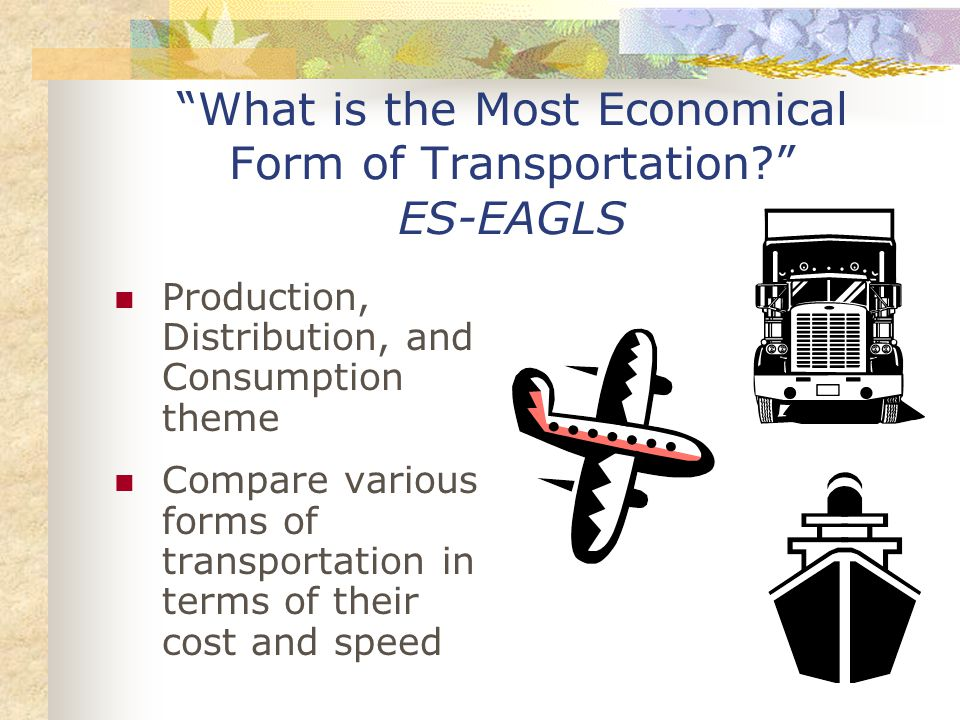 What is the Most Economical Form of Transportation? ES-EAGLS Production, Distribution, and Consumption theme Compare various forms of transportation in terms of their cost and speed