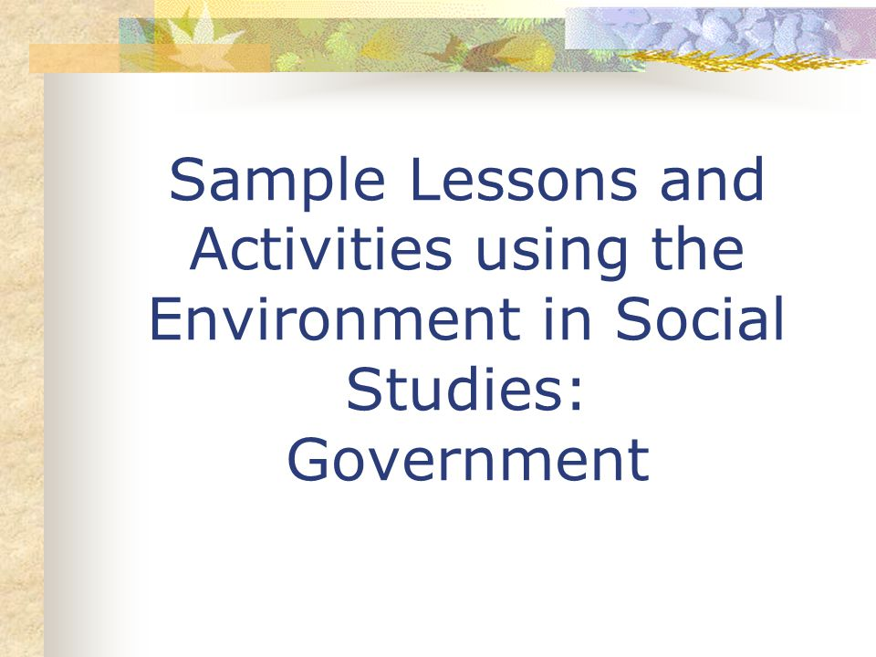 Sample Lessons and Activities using the Environment in Social Studies: Government