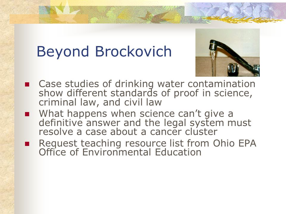 Beyond Brockovich Case studies of drinking water contamination show different standards of proof in science, criminal law, and civil law What happens when science can't give a definitive answer and the legal system must resolve a case about a cancer cluster Request teaching resource list from Ohio EPA Office of Environmental Education