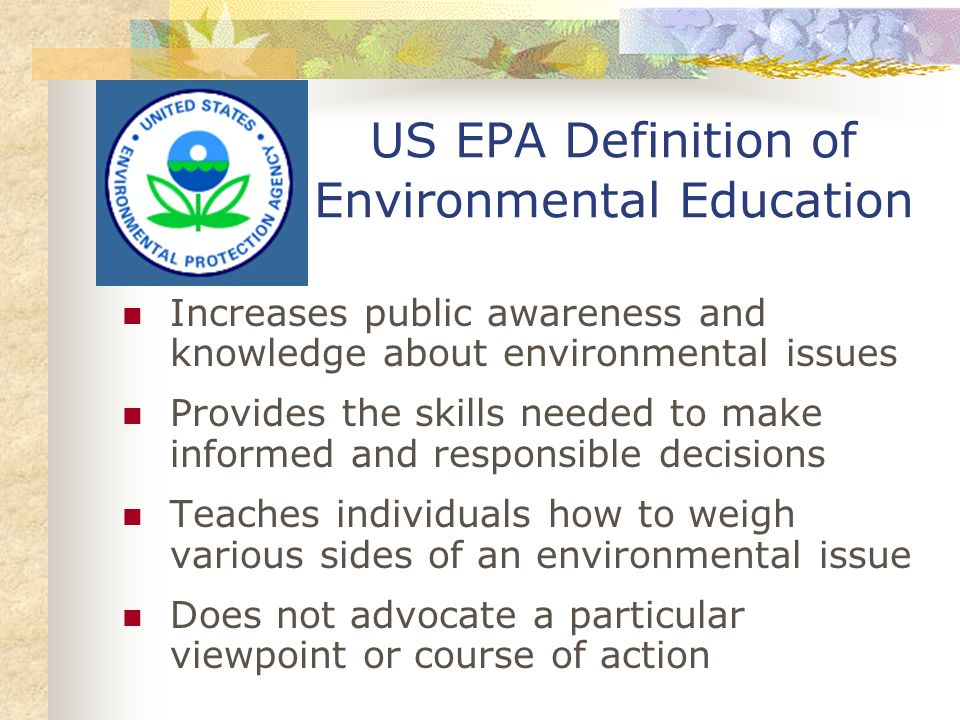 US EPA Definition of Environmental Education Increases public awareness and knowledge about environmental issues Provides the skills needed to make informed and responsible decisions Teaches individuals how to weigh various sides of an environmental issue Does not advocate a particular viewpoint or course of action