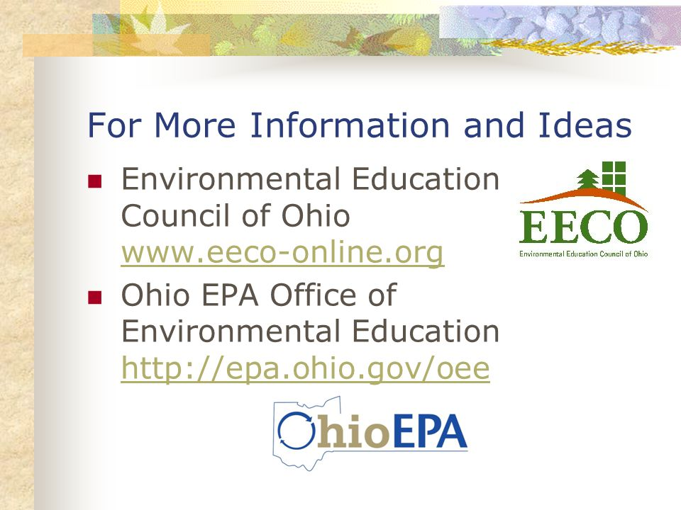 For More Information and Ideas Environmental Education Council of Ohio www.eeco-online.org www.eeco-online.org Ohio EPA Office of Environmental Education http://epa.ohio.gov/oee http://epa.ohio.gov/oee