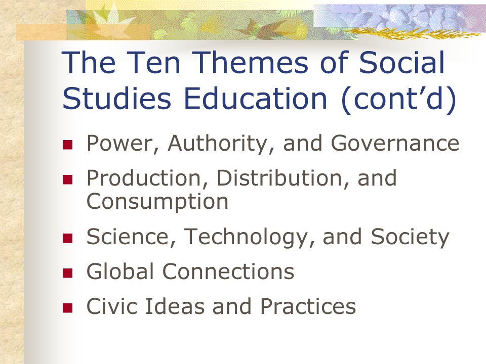 The Ten Themes of Social Studies Education (cont'd) Power, Authority, and Governance Production, Distribution, and Consumption Science, Technology, and Society Global Connections Civic Ideas and Practices