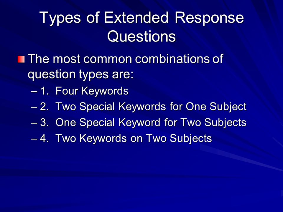 Types of Extended Response Questions The most common combinations of question types are: –1. Four Keywords –2. Two Special Keywords for One Subject –3