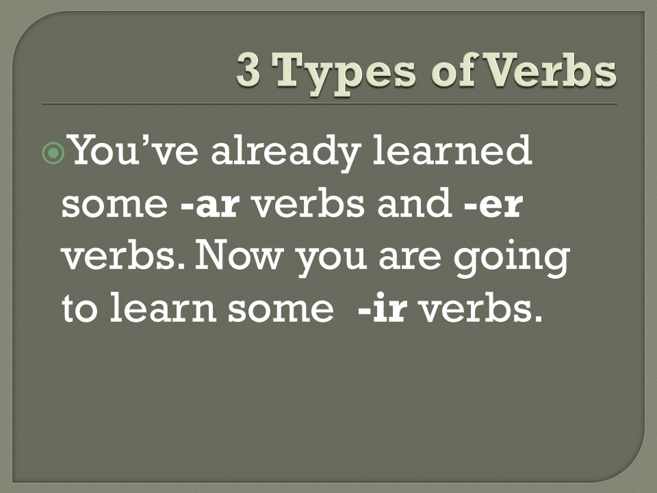  You've already learned some -ar verbs and -er verbs. Now you are going to learn some -ir verbs.