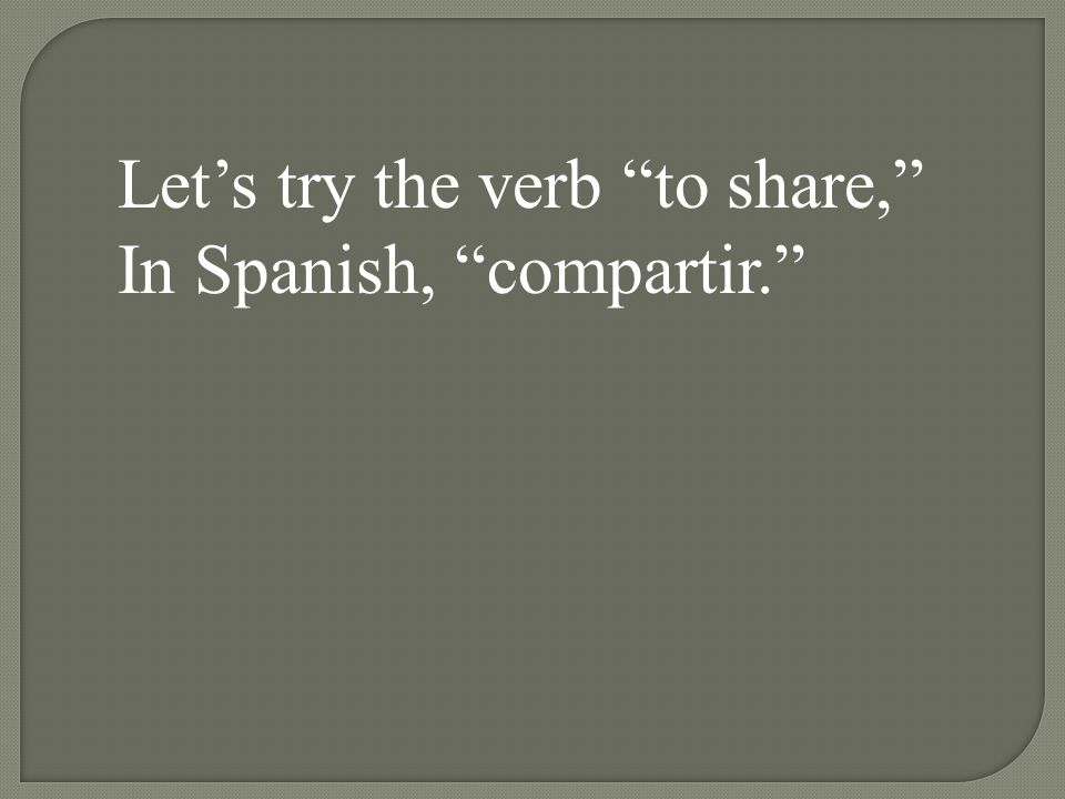 Let's try the verb to share, In Spanish, compartir.