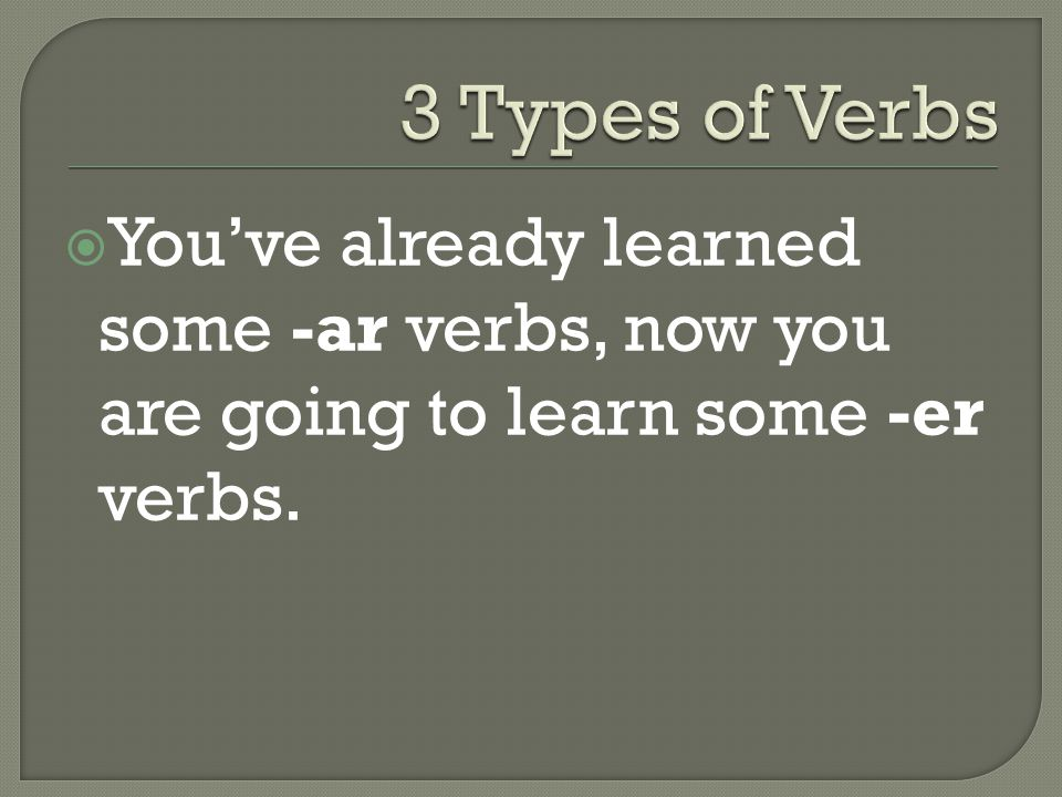  You've already learned some -ar verbs, now you are going to learn some -er verbs.