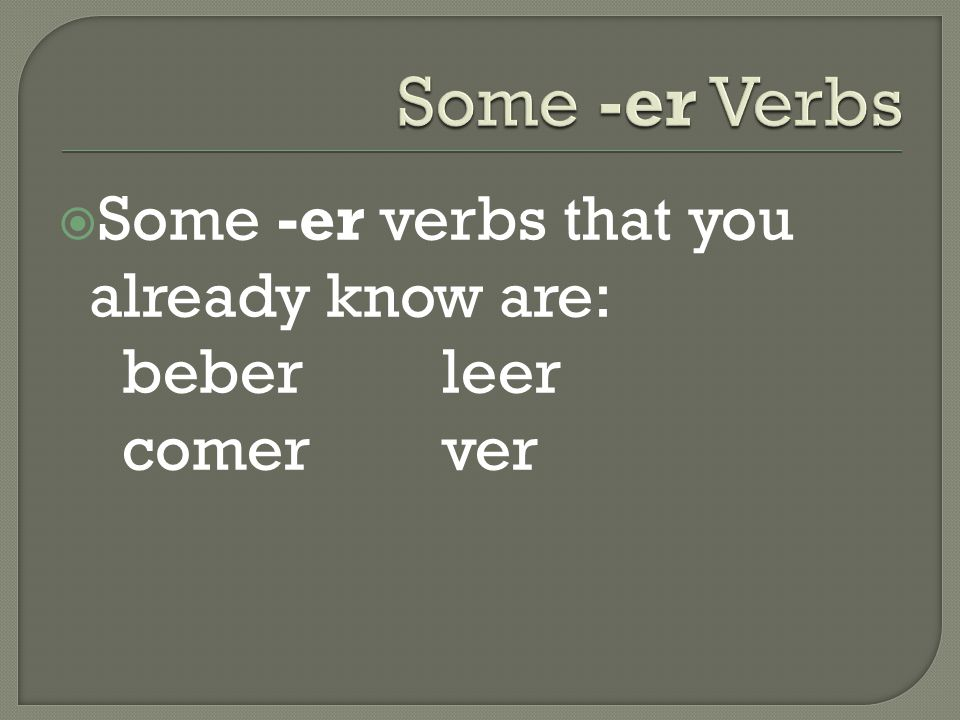  Some -er verbs that you already know are: beberleer comer ver
