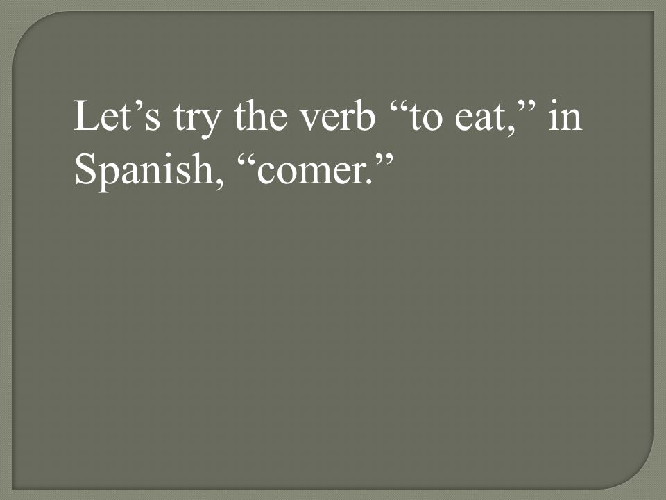 Let's try the verb to eat, in Spanish, comer.
