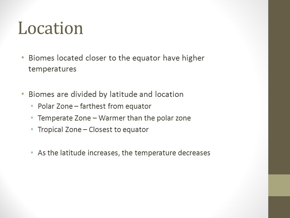 Location Biomes located closer to the equator have higher temperatures Biomes are divided by latitude and location Polar Zone – farthest from equator