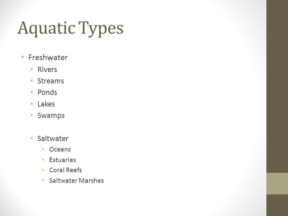 Aquatic Types Freshwater Rivers Streams Ponds Lakes Swamps Saltwater Oceans Estuaries Coral Reefs Saltwater Marshes