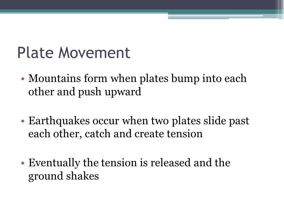 Plate Movement Mountains form when plates bump into each other and push upward Earthquakes occur when two plates slide past each other, catch and crea