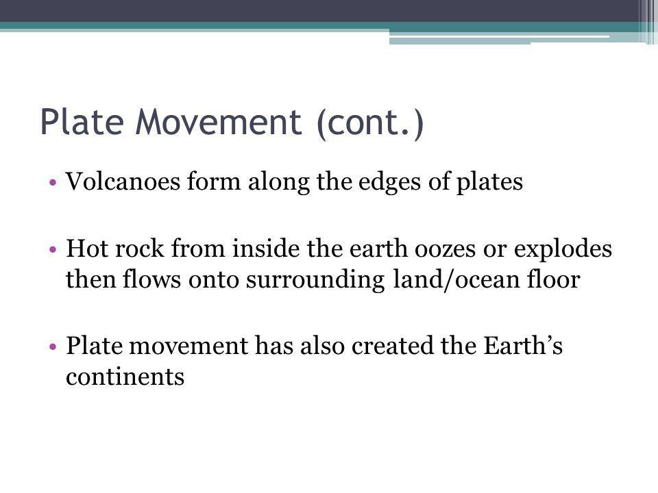 Plate Movement (cont.) Volcanoes form along the edges of plates Hot rock from inside the earth oozes or explodes then flows onto surrounding land/ocea