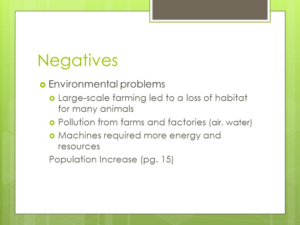 Negatives  Environmental problems  Large-scale farming led to a loss of habitat for many animals  Pollution from farms and factories (air, water)  Machines required more energy and resources Population Increase (pg.
