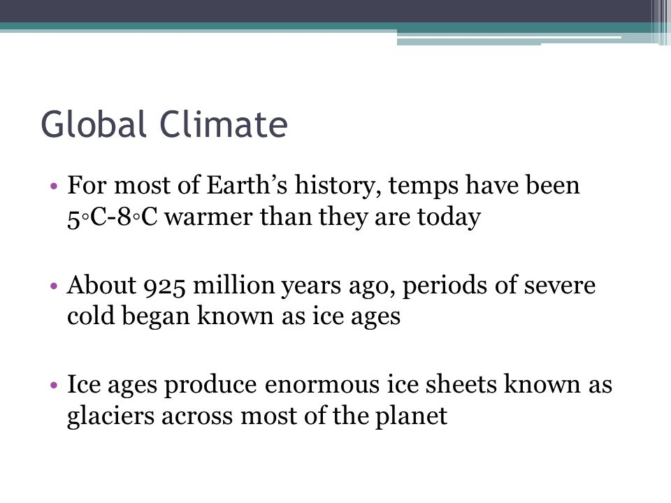 Global Climate For most of Earth's history, temps have been 5◦C-8◦C warmer than they are today About 925 million years ago, periods of severe cold beg