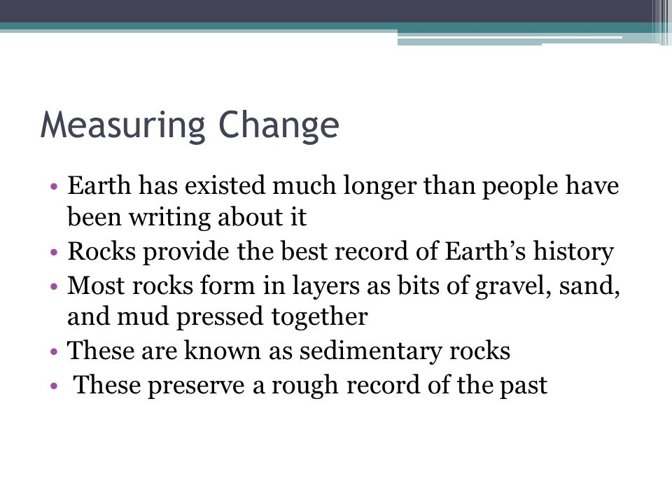 Measuring Change Earth has existed much longer than people have been writing about it Rocks provide the best record of Earth's history Most rocks form