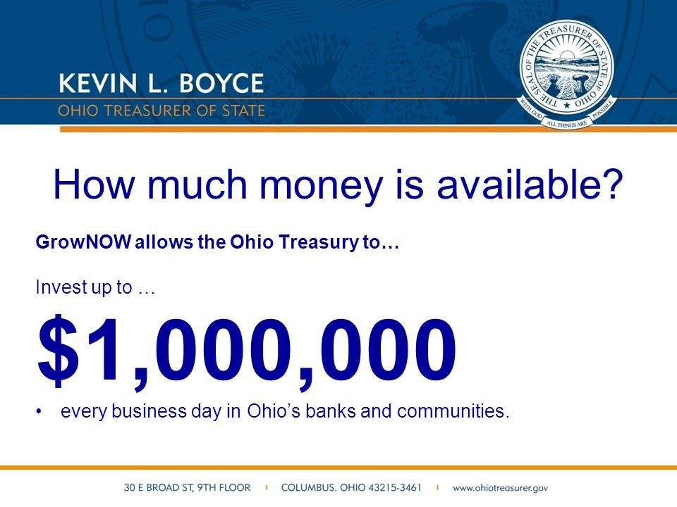 How much money is available? GrowNOW allows the Ohio Treasury to… Invest up to … $1,000,000 every business day in Ohio's banks and communities.