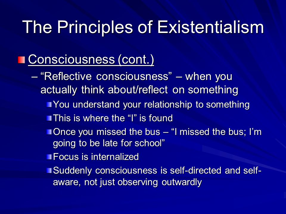 """The Principles of Existentialism Consciousness (cont.) –""""Reflective consciousness"""" – when you actually think about/reflect on something You understand"""