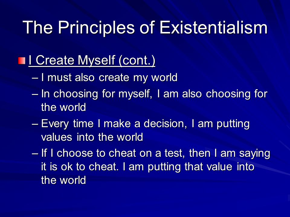 The Principles of Existentialism I Create Myself (cont.) –I must also create my world –In choosing for myself, I am also choosing for the world –Every